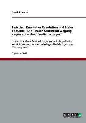 Zwischen Russischer Revolution Und Erster Republik - Die Tiroler Arbeiterbewegung Gegen Ende Des Gro en Krieges (Paperback)