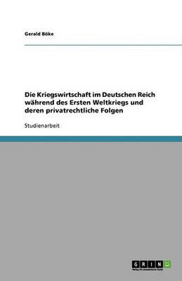 Die Kriegswirtschaft Im Deutschen Reich Wahrend Des Ersten Weltkriegs Und Deren Privatrechtliche Folgen (Paperback)