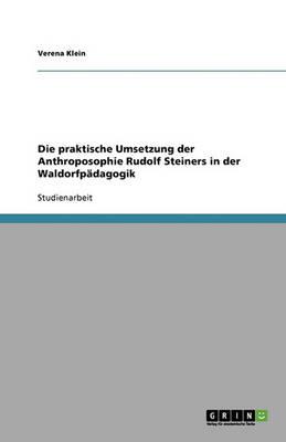 Die Praktische Umsetzung Der Anthroposophie Rudolf Steiners in Der Waldorfpadagogik (Paperback)