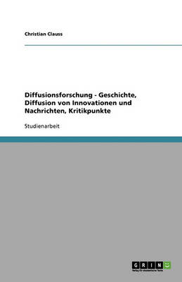 Diffusionsforschung: Geschichte, Diffusion Von Innovationen Und Nachrichten, Kritikpunkte (Paperback)