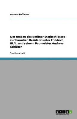 Der Umbau Des Berliner Stadtschlosses Zur Barocken Residenz Unter Friedrich III./ I. Und Seinem Baumeister Andreas Schl ter (Paperback)