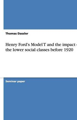 Henry Ford's Model T and the Impact on the Lower Social Classes Before 1920 (Paperback)