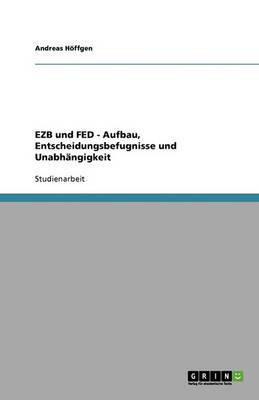 Ezb Und Fed. Aufbau, Entscheidungsbefugnisse Und Unabh ngigkeit (Paperback)
