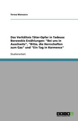 Das Verhaltnis Tater-Opfer in Tadeusz Borowskis Erzahlungen: 'Bei Uns in Auschwitz', 'Bitte, Die Herrschaften Zum Gas' Und 'Ein Tag in Harmence' (Paperback)