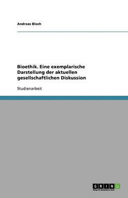 Bioethik. Eine Exemplarische Darstellung Der Aktuellen Gesellschaftlichen Diskussion (Paperback)