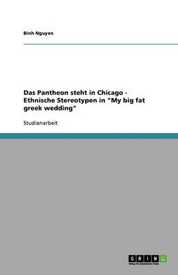 Das Pantheon Steht in Chicago: Ethnische Stereotypen in 'my Big Fat Greek Wedding' (Paperback)