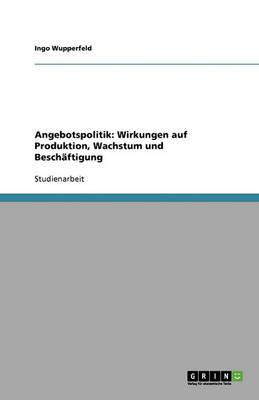 Angebotspolitik: Wirkungen Auf Produktion, Wachstum Und Beschaftigung (Paperback)