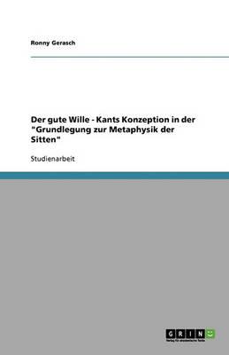 Der Gute Wille: Kants Konzeption in Der 'Grundlegung Zur Metaphysik Der Sitten' (Paperback)