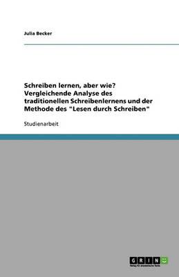 Schreiben Lernen, Aber Wie? Vergleichende Analyse Des Traditionellen Schreibenlernens Und Der Methode Des 'Lesen Durch Schreiben' (Paperback)