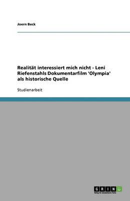 Realitat Interessiert Mich Nicht - Leni Riefenstahls Dokumentarfilm 'Olympia' ALS Historische Quelle (Paperback)