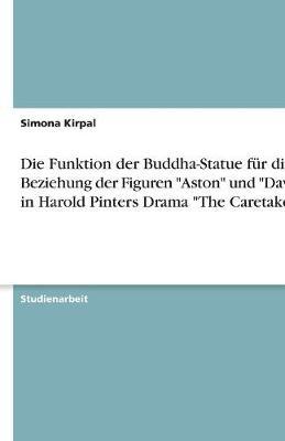 Die Funktion Der Buddha-Statue Fur Die Beziehung Der Figuren Aston Und Davies in Harold Pinters Drama the Caretaker (Paperback)