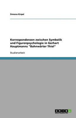 """Korrespondenzen Zwischen Symbolik Und Figurenpsychologie in Gerhart Hauptmanns """"Bahnwarter Thiel"""" (Paperback)"""