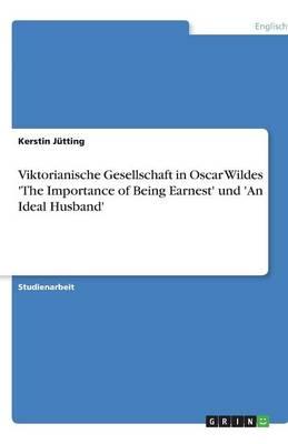 Viktorianische Gesellschaft in Oscar Wildes 'The Importance of Being Earnest' Und 'an Ideal Husband' (Paperback)