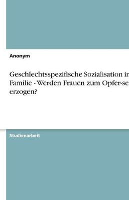 Geschlechtsspezifische Sozialisation in Der Familie - Werden Frauen Zum Opfer-Sein Erzogen? (Paperback)