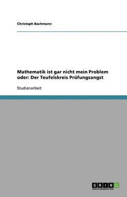 Mathematik Ist Gar Nicht Mein Problem Oder: Der Teufelskreis PRufungsangst (Paperback)