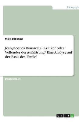 Jean-Jacques Rousseau - Kritiker Oder Vollender Der Aufklarung? Eine Analyse Auf Der Basis Des 'Emile' (Paperback)
