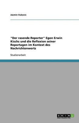 Der Rasende Reporter Egon Erwin Kischs Und Die Reflexion Seiner Reportagen Im Kontext Des Nachrichtenwerts (Paperback)