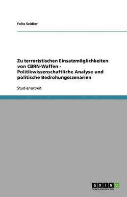 Zu Terroristischen Einsatzmoglichkeiten Von Cbrn-Waffen - Politikwissenschaftliche Analyse Und Politische Bedrohungsszenarien (Paperback)