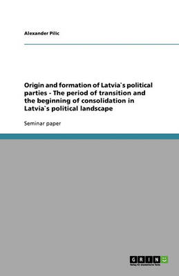 Origin and Formation of Latvias Political Parties - The Period of Transition and the Beginning of Consolidation in Latvias Political Landscape (Paperback)