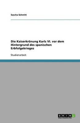 Die Kaiserkronung Karls VI. VOR Dem Hintergrund Des Spanischen Erbfolgekrieges (Paperback)