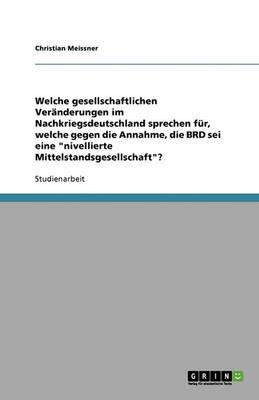 """Welche Gesellschaftlichen Veranderungen Im Nachkriegsdeutschland Sprechen Fur, Welche Gegen Die Annahme, Die Brd SEI Eine """"Nivellierte Mittelstandsgesellschaft""""? (Paperback)"""