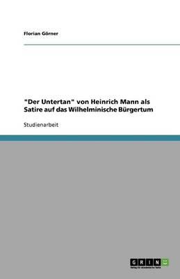 """""""der Untertan"""" Von Heinrich Mann ALS Satire Auf Das Wilhelminische Burgertum (Paperback)"""