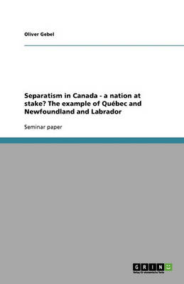 Separatism in Canada - A Nation at Stake? the Example of Quebec and Newfoundland and Labrador (Paperback)