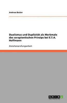 Dualismus Und Duplizitat ALS Merkmale Des Serapiontischen Prinzips Bei E.T.A. Hoffmann (Paperback)