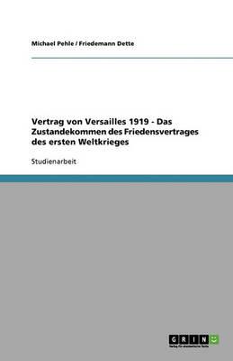 Vertrag Von Versailles 1919 - Das Zustandekommen Des Friedensvertrages Des Ersten Weltkrieges (Paperback)