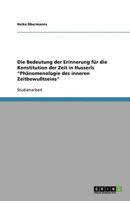 Die Bedeutung Der Erinnerung Fur Die Konstitution Der Zeit in Husserls Phanomenologie Des Inneren Zeitbewutseins (Paperback)