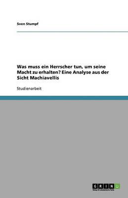 Was Muss Ein Herrscher Tun, Um Seine Macht Zu Erhalten? Eine Analyse Aus Der Sicht Machiavellis (Paperback)
