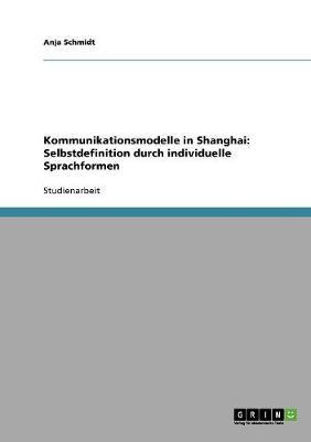 Kommunikationsmodelle in Shanghai: Selbstdefinition Durch Individuelle Sprachformen (Paperback)