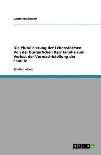 Die Pluralisierung Der Lebensformen: Von Der B rgerlichen Kernfamilie Zum Verlust Der Vormachtstellung Der Familie (Paperback)