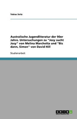 Australische Jugendliteratur Der 90er Jahre. Untersuchungen Zu 'Josy Sucht Josy' Von Melina Marchetta Und 'Bis Dann, Simon' Von David Hill (Paperback)