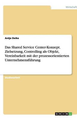 Das Shared Service Center-Konzept. Zielsetzung, Controlling ALS Objekt, Vereinbarkeit Mit Der Prozessorientierten Unternehmensfuhrung (Paperback)