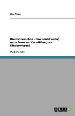 Kinderfernsehen - Eine (Nicht Mehr) Neue Form Zur Vermittlung Von Kinderwissen? (Paperback)