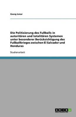 Die Politisierung Des Fuballs in Autoritaren Und Totalitaren Systemen Unter Besonderer Berucksichtigung Des Fuballkrieges Zwischen El Salvador Und Honduras (Paperback)