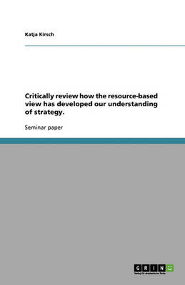Critically Review How the Resource-Based View Has Developed Our Understanding of Strategy. (Paperback)