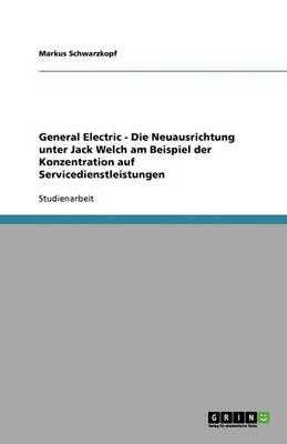 General Electric - Die Neuausrichtung Unter Jack Welch Am Beispiel Der Konzentration Auf Servicedienstleistungen (Paperback)