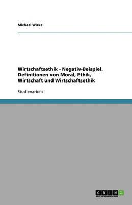 Wirtschaftsethik - Negativ-Beispiel. Definitionen Von Moral, Ethik, Wirtschaft Und Wirtschaftsethik (Paperback)