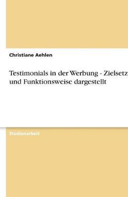 Testimonials in Der Werbung - Zielsetzung Und Funktionsweise Dargestellt (Paperback)
