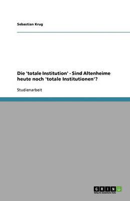"""Die """"Totale Institution."""" Sind Altenheime Heute Noch """"Totale Institutionen""""? (Paperback)"""