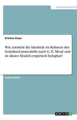 Wie Entsteht Die Identitat Im Rahmen Des Sozialisationsmodells Nach G. H. Mead Und Ist Dieses Modell Empirisch Belegbar? (Paperback)