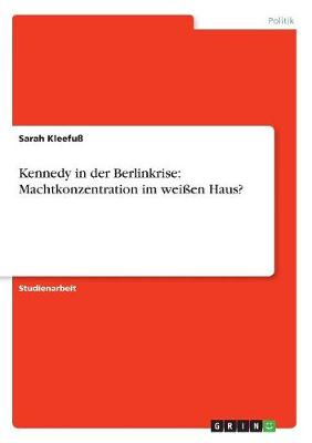 Kennedy in Der Berlinkrise: Machtkonzentration Im Weien Haus? (Paperback)