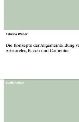 Die Konzepte Der Allgemeinbildung Von Aristoteles, Bacon Und Comenius (Paperback)