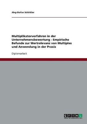 Multiplikatorverfahren in Der Unternehmensbewertung. Empirische Befunde Zur Wertrelevanz Von Multiples Und Anwendung in Der Praxis (Paperback)