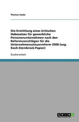 Die Ermittlung Eines Kritischen Hebesatzes F r Gewerbliche Personenunternehmen Nach Den Reformvorschl gen F r Die Unternehmenssteuerreform 2008 (Sog. Koch-Steinbr ck-Papier) (Paperback)