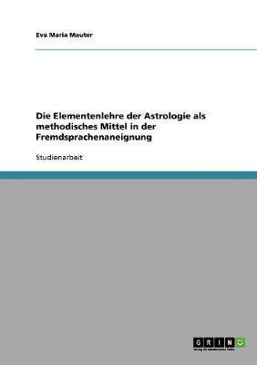 Die Elementenlehre Der Astrologie ALS Methodisches Mittel in Der Fremdsprachenaneignung (Paperback)