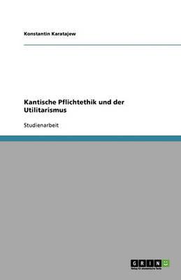 Kantische Pflichtethik Und Der Utilitarismus (Paperback)
