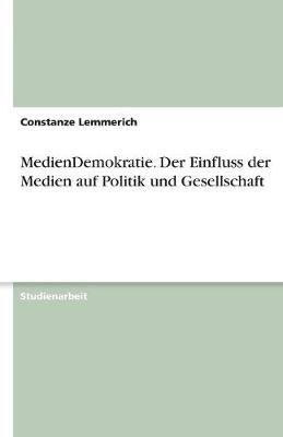 Mediendemokratie. Der Einfluss Der Medien Auf Politik Und Gesellschaft (Paperback)